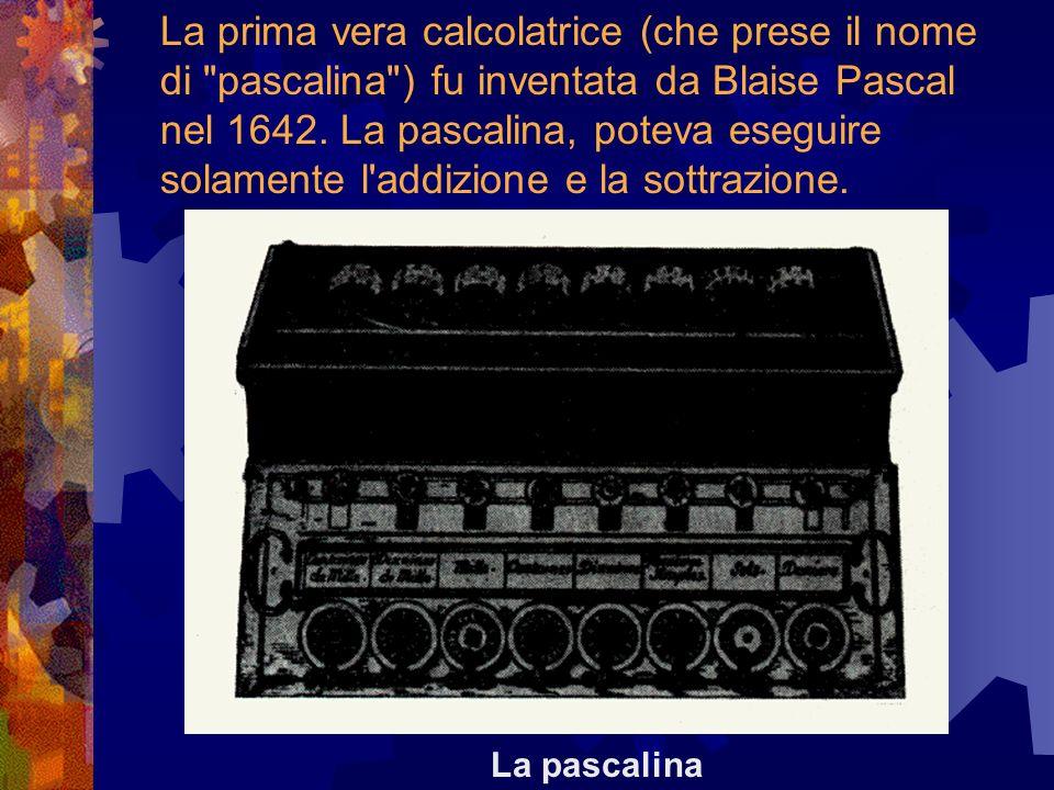 La prima vera calcolatrice (che prese il nome di pascalina ) fu inventata da Blaise Pascal nel 1642. La pascalina, poteva eseguire solamente l addizione e la sottrazione.