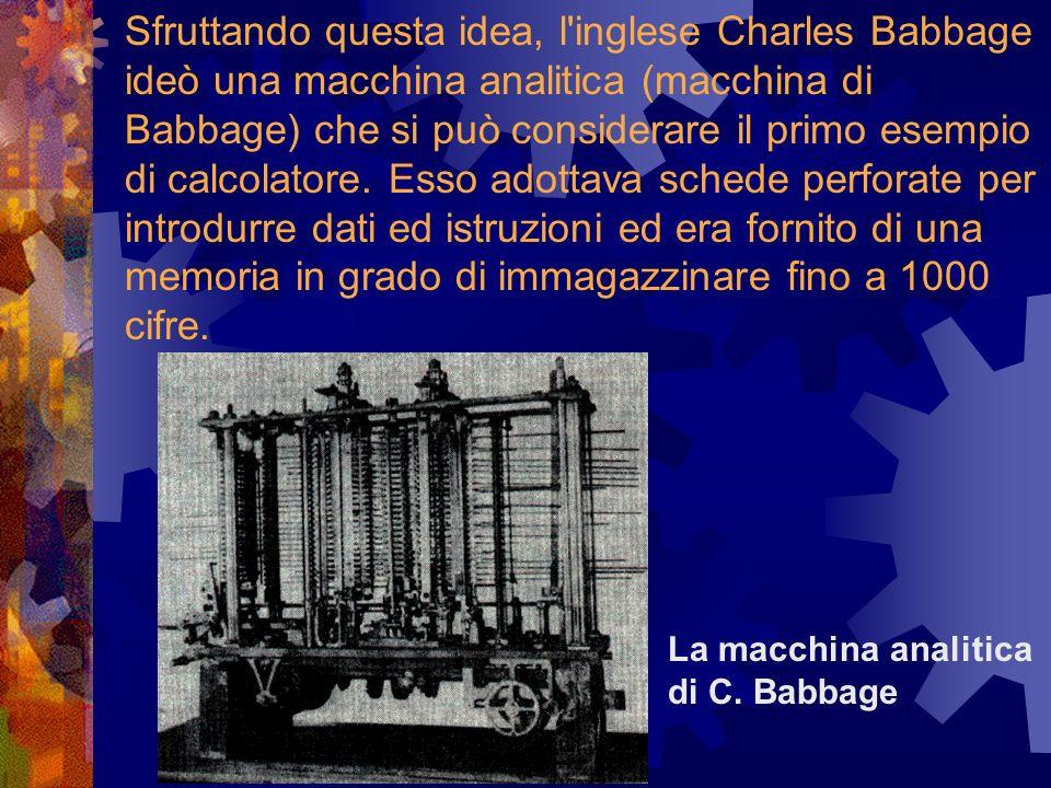 Sfruttando questa idea, l inglese Charles Babbage ideò una macchina analitica (macchina di Babbage) che si può considerare il primo esempio di calcolatore. Esso adottava schede perforate per introdurre dati ed istruzioni ed era fornito di una memoria in grado di immagazzinare fino a 1000 cifre.