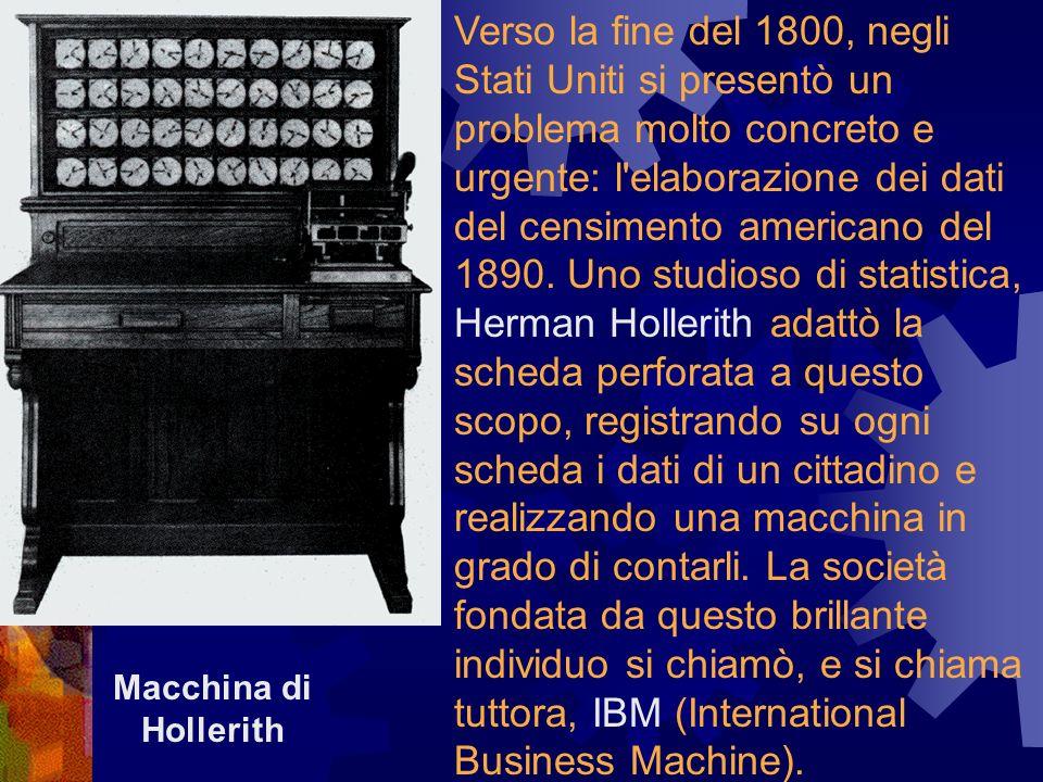 Verso la fine del 1800, negli Stati Uniti si presentò un problema molto concreto e urgente: l elaborazione dei dati del censimento americano del 1890. Uno studioso di statistica, Herman Hollerith adattò la scheda perforata a questo scopo, registrando su ogni scheda i dati di un cittadino e realizzando una macchina in grado di contarli. La società fondata da questo brillante individuo si chiamò, e si chiama tuttora, IBM (International Business Machine).