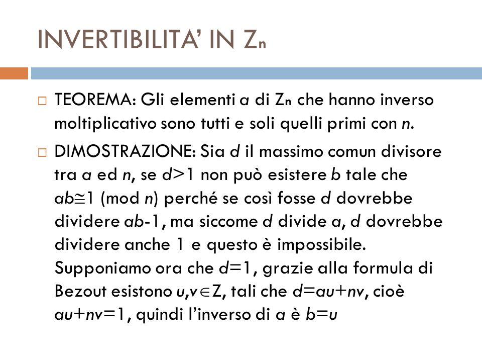 INVERTIBILITA' IN Zn TEOREMA: Gli elementi a di Zn che hanno inverso moltiplicativo sono tutti e soli quelli primi con n.