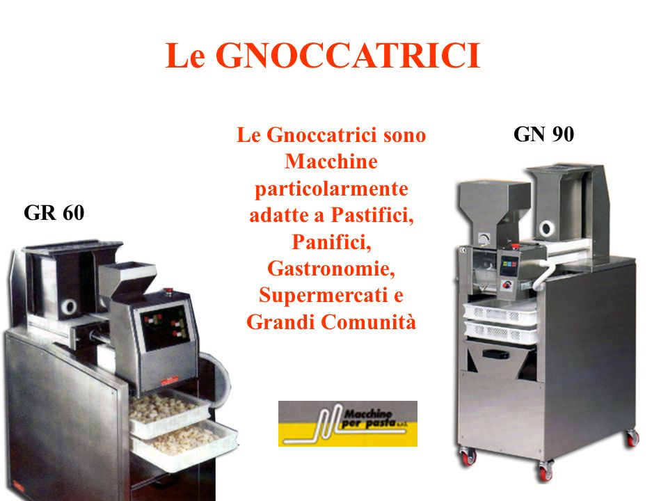 Le GNOCCATRICILe Gnoccatrici sono Macchine particolarmente adatte a Pastifici, Panifici, Gastronomie, Supermercati e Grandi Comunità.
