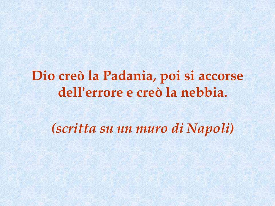Dio creò la Padania, poi si accorse dell errore e creò la nebbia.