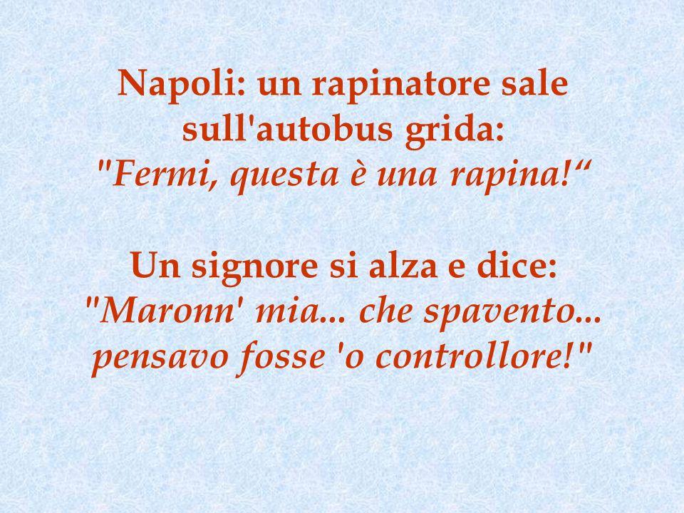 Napoli: un rapinatore sale sull autobus grida: Fermi, questa è una rapina! Un signore si alza e dice: Maronn mia...