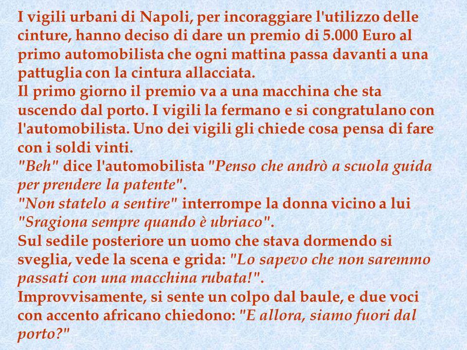 I vigili urbani di Napoli, per incoraggiare l utilizzo delle cinture, hanno deciso di dare un premio di 5.000 Euro al primo automobilista che ogni mattina passa davanti a una pattuglia con la cintura allacciata.