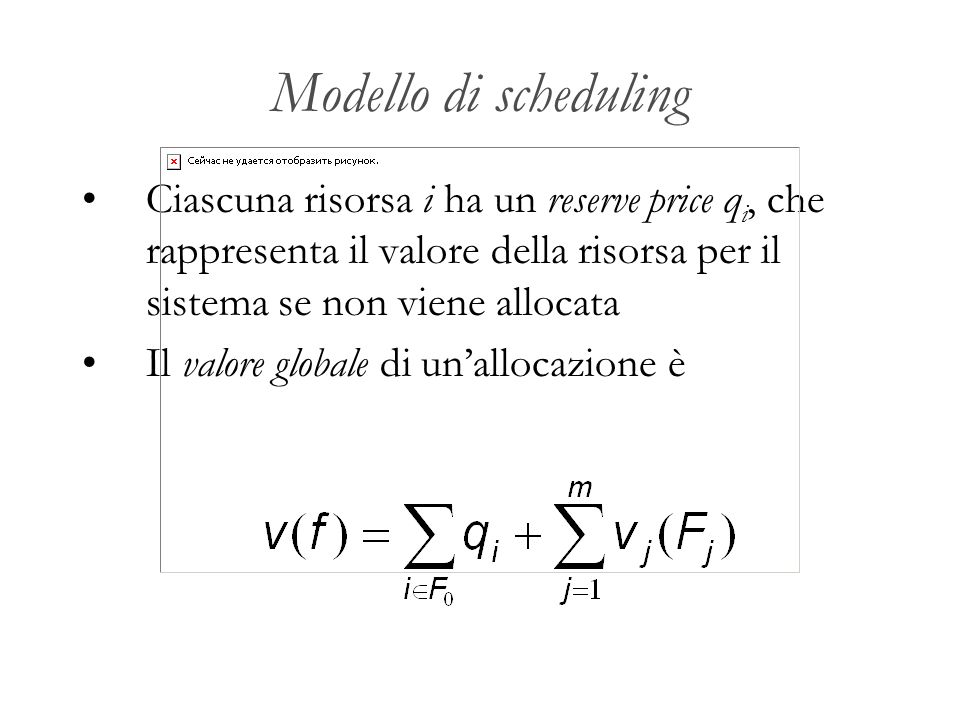 Modello di scheduling Ciascuna risorsa i ha un reserve price qi, che rappresenta il valore della risorsa per il sistema se non viene allocata.