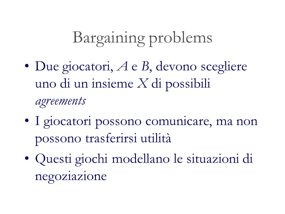Bargaining problems Due giocatori, A e B, devono scegliere uno di un insieme X di possibili agreements.