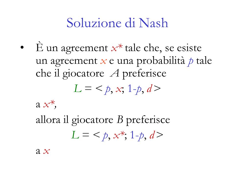 Soluzione di Nash È un agreement x* tale che, se esiste un agreement x e una probabilità p tale che il giocatore A preferisce.
