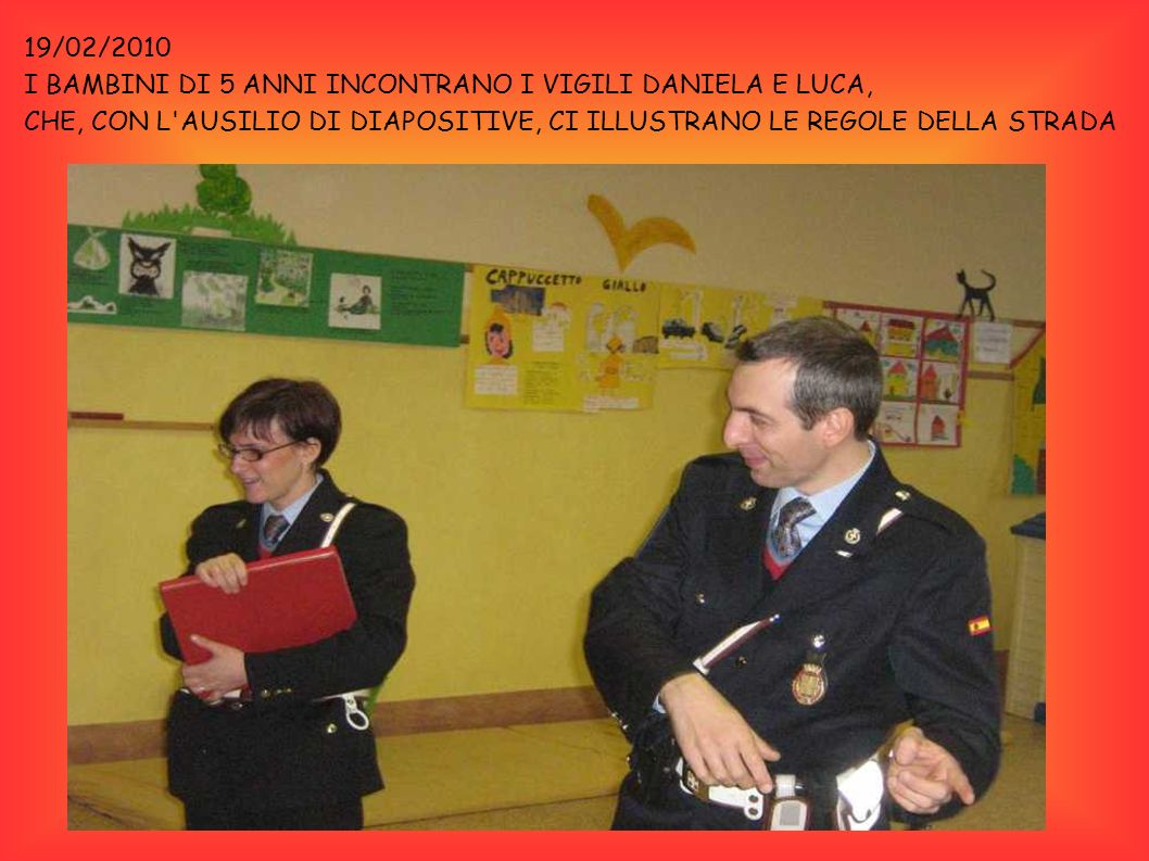19/02/2010 I BAMBINI DI 5 ANNI INCONTRANO I VIGILI DANIELA E LUCA, CHE, CON L AUSILIO DI DIAPOSITIVE, CI ILLUSTRANO LE REGOLE DELLA STRADA.