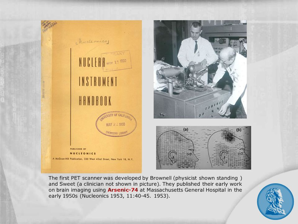 The first PET scanner was developed by Brownell (physicist shown standing ) and Sweet (a clinician not shown in picture).