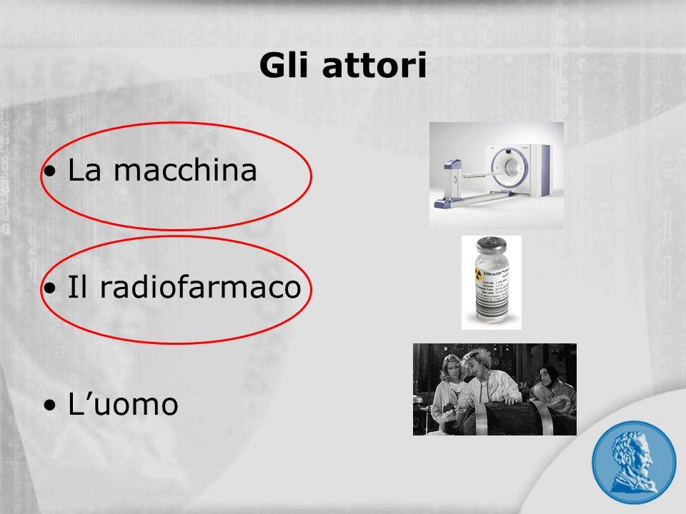 Gli attori La macchina Il radiofarmaco L'uomo