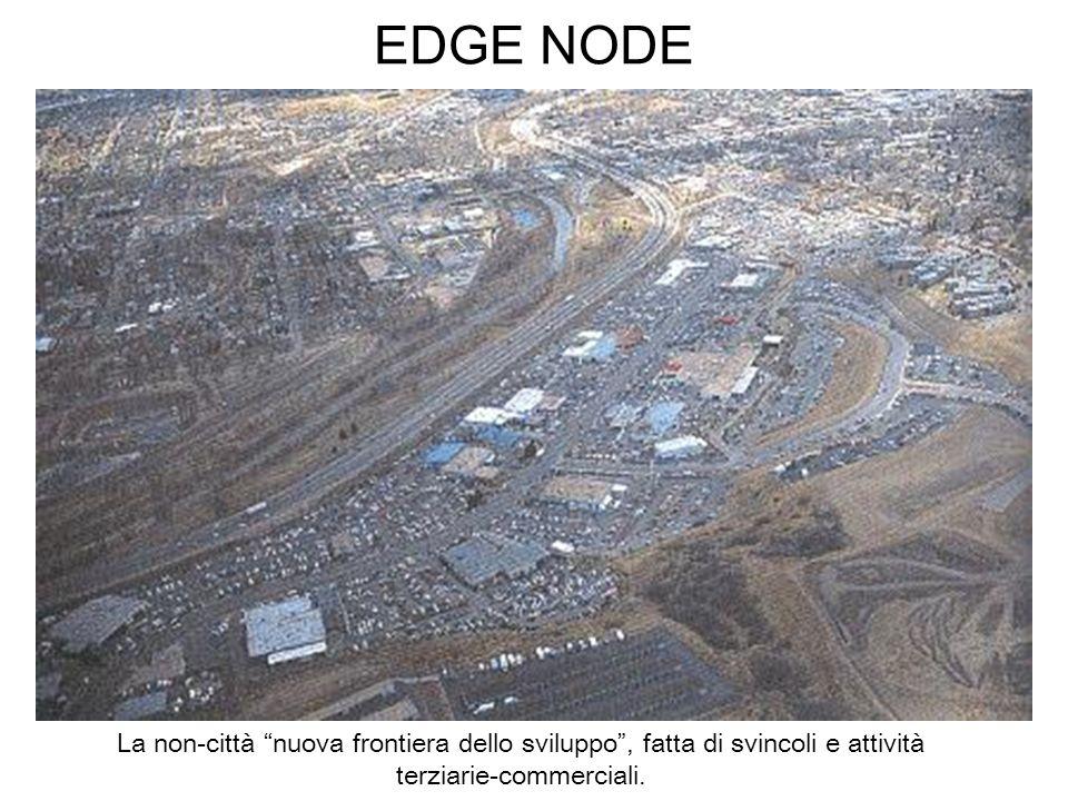 EDGE NODELa non-città nuova frontiera dello sviluppo , fatta di svincoli e attività terziarie-commerciali.