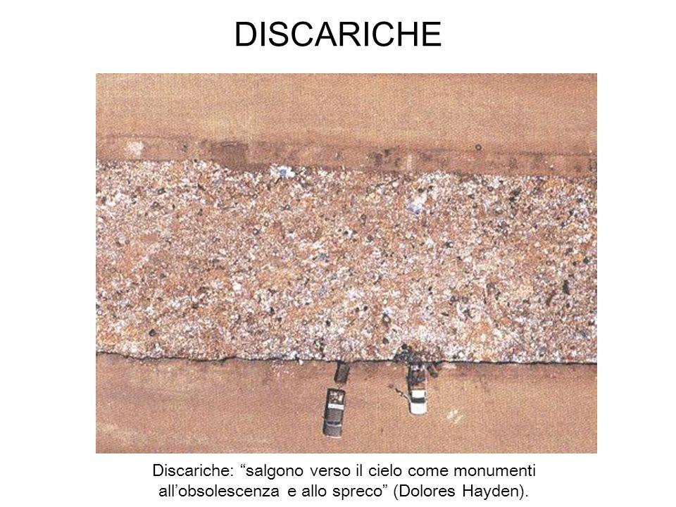 DISCARICHE Discariche: salgono verso il cielo come monumenti all'obsolescenza e allo spreco (Dolores Hayden).