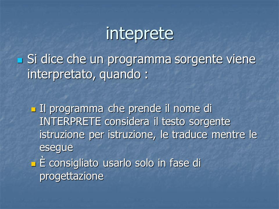 inteprete Si dice che un programma sorgente viene interpretato, quando :