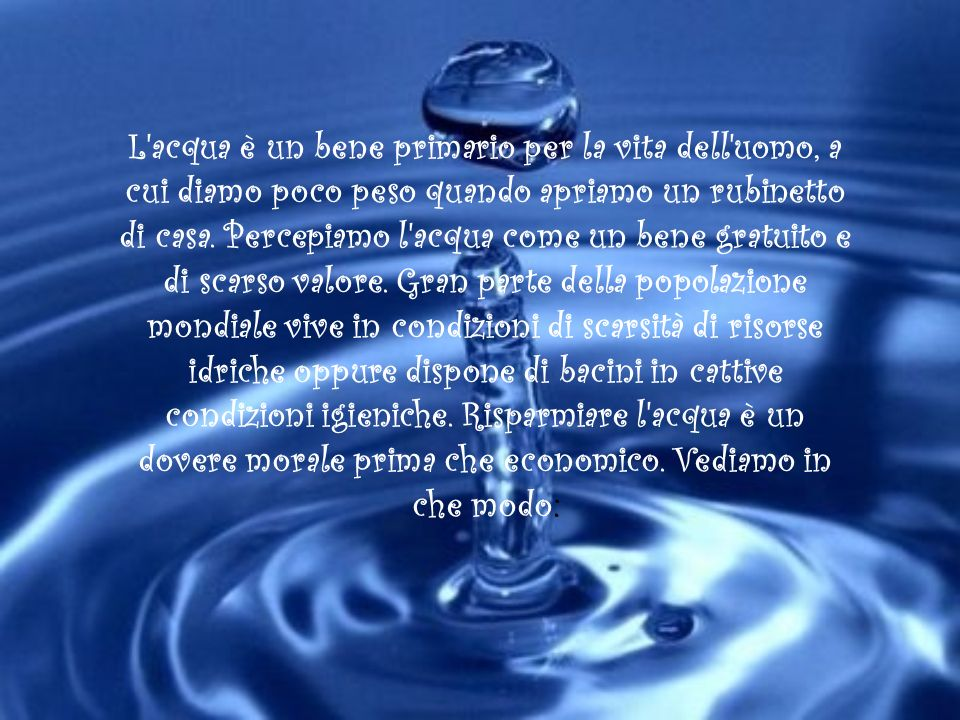 L acqua è un bene primario per la vita dell uomo, a cui diamo poco peso quando apriamo un rubinetto di casa.
