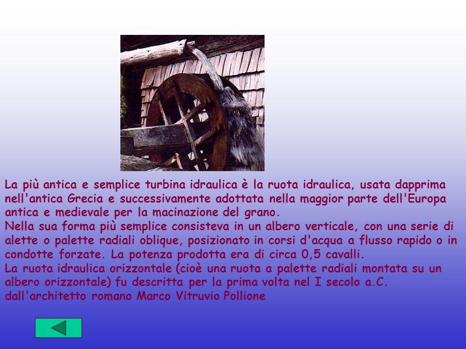 La più antica e semplice turbina idraulica è la ruota idraulica, usata dapprima nell antica Grecia e successivamente adottata nella maggior parte dell Europa antica e medievale per la macinazione del grano.
