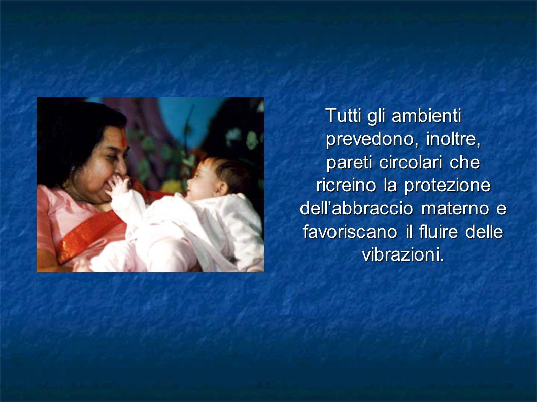 Tutti gli ambienti prevedono, inoltre, pareti circolari che ricreino la protezione dell'abbraccio materno e favoriscano il fluire delle vibrazioni.