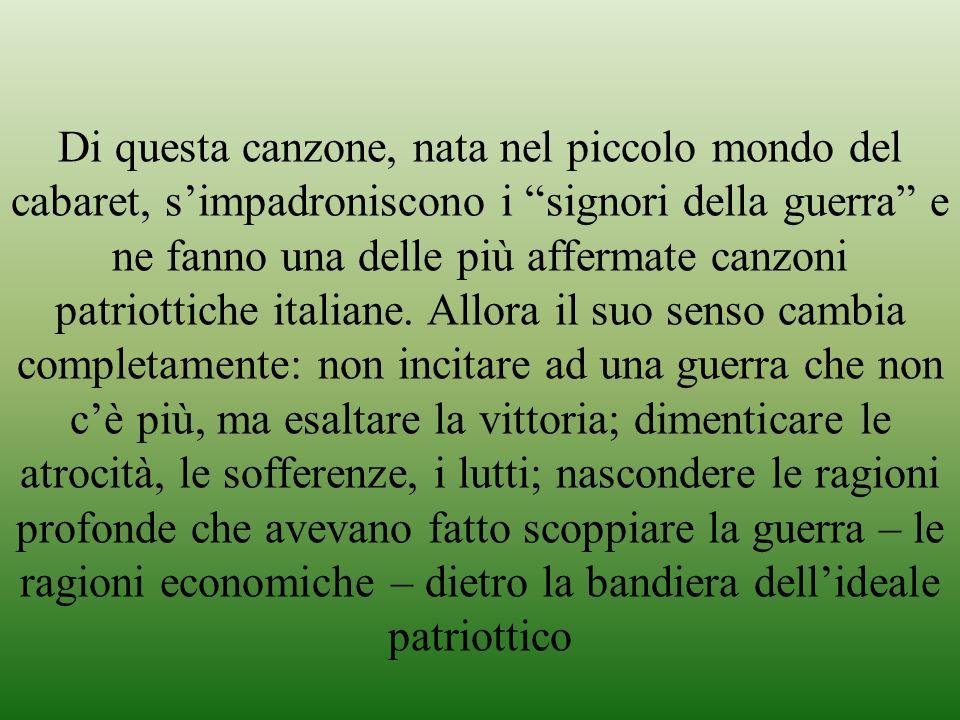 Di questa canzone, nata nel piccolo mondo del cabaret, s'impadroniscono i signori della guerra e ne fanno una delle più affermate canzoni patriottiche italiane.