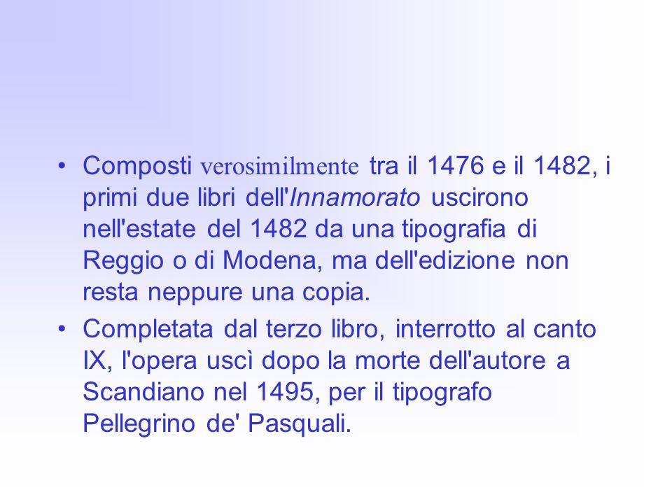 Composti verosimilmente tra il 1476 e il 1482, i primi due libri dell Innamorato uscirono nell estate del 1482 da una tipografia di Reggio o di Modena, ma dell edizione non resta neppure una copia.