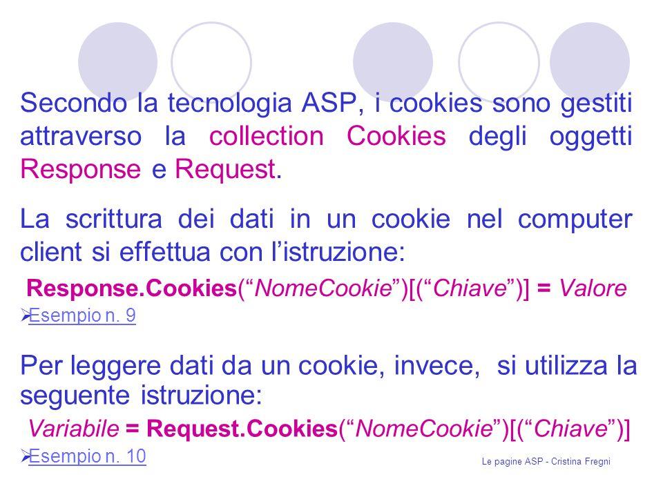 Secondo la tecnologia ASP, i cookies sono gestiti attraverso la collection Cookies degli oggetti Response e Request.