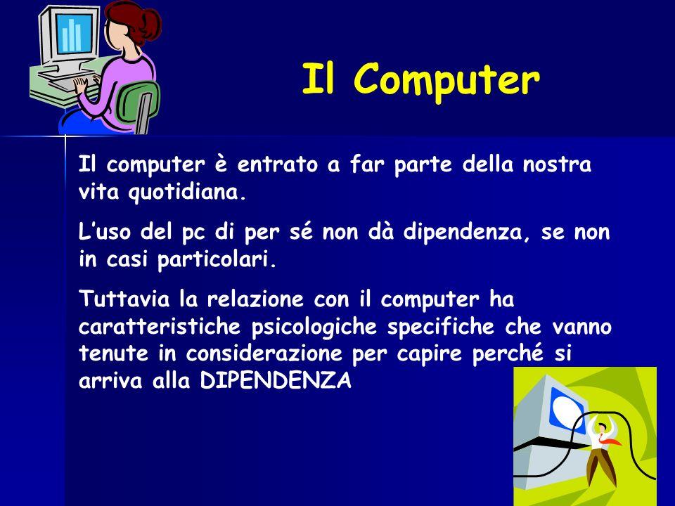 Il Computer Il computer è entrato a far parte della nostra vita quotidiana. L'uso del pc di per sé non dà dipendenza, se non in casi particolari.