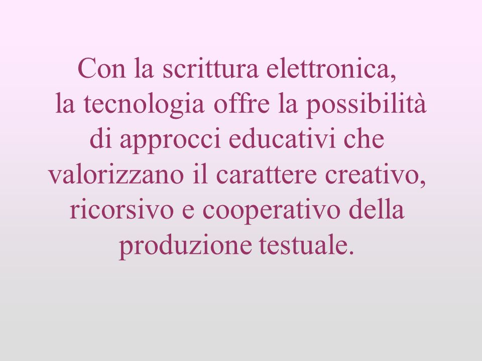 Con la scrittura elettronica, la tecnologia offre la possibilità di approcci educativi che valorizzano il carattere creativo, ricorsivo e cooperativo della produzione testuale.