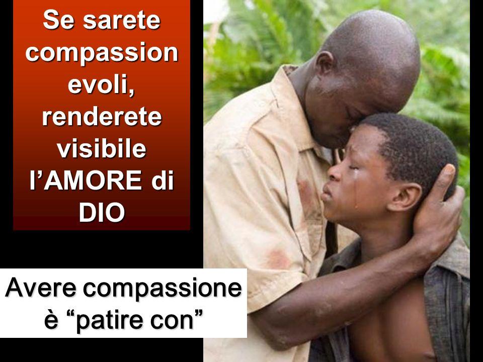 Se sarete compassionevoli, renderete visibile l'AMORE di DIO