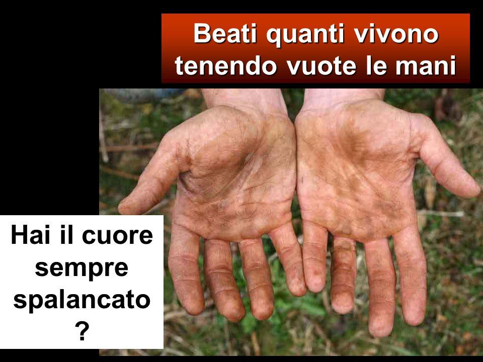 Beati quanti vivono tenendo vuote le mani