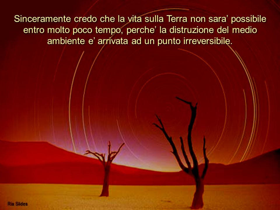 Sinceramente credo che la vita sulla Terra non sara' possibile entro molto poco tempo, perche' la distruzione del medio ambiente e' arrivata ad un punto irreversibile.
