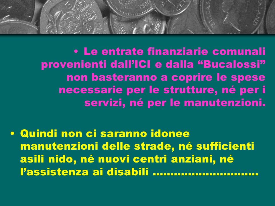 Le entrate finanziarie comunali provenienti dall'ICI e dalla Bucalossi non basteranno a coprire le spese necessarie per le strutture, né per i servizi, né per le manutenzioni.