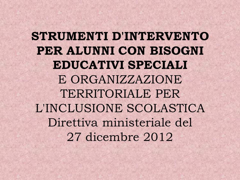 STRUMENTI D INTERVENTO PER ALUNNI CON BISOGNI EDUCATIVI SPECIALI E ORGANIZZAZIONE TERRITORIALE PER L INCLUSIONE SCOLASTICA Direttiva ministeriale del 27 dicembre 2012