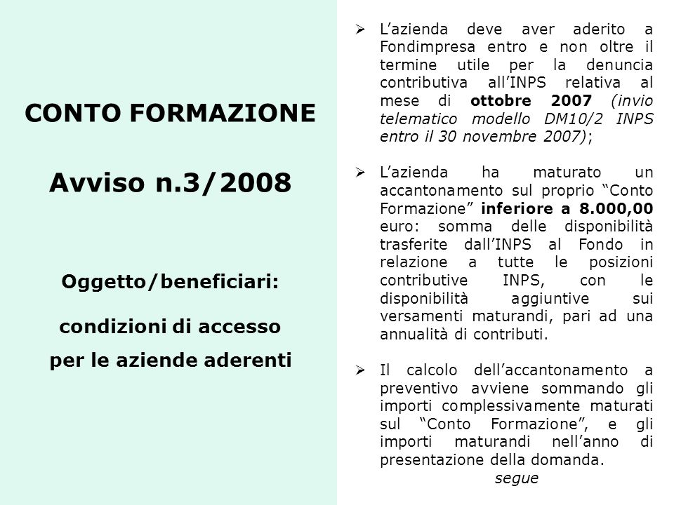 L'azienda deve aver aderito a Fondimpresa entro e non oltre il termine utile per la denuncia contributiva all'INPS relativa al mese di ottobre 2007 (invio telematico modello DM10/2 INPS entro il 30 novembre 2007);