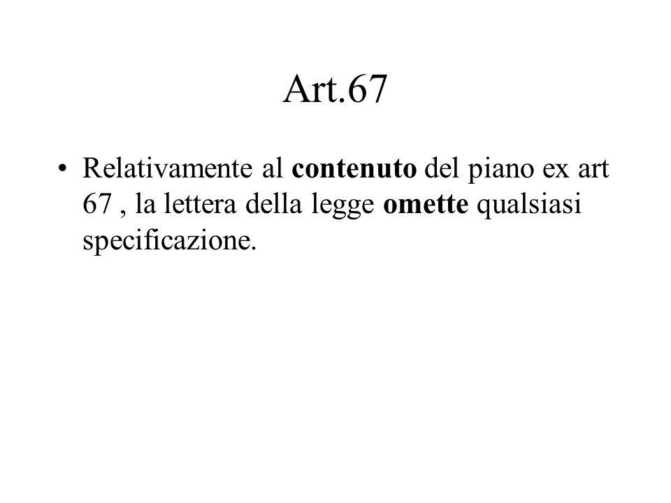 Art.67Relativamente al contenuto del piano ex art 67 , la lettera della legge omette qualsiasi specificazione.