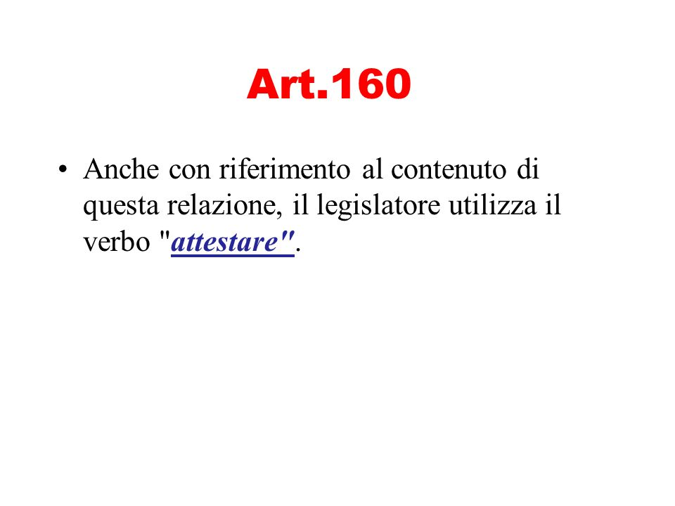 Art.160 Anche con riferimento al contenuto di questa relazione, il legislatore utilizza il verbo attestare .