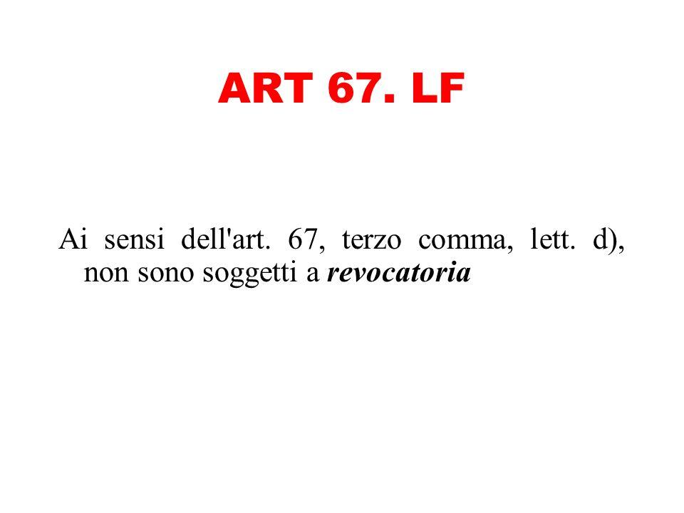 ART 67. LF Ai sensi dell art. 67, terzo comma, lett. d), non sono soggetti a revocatoria