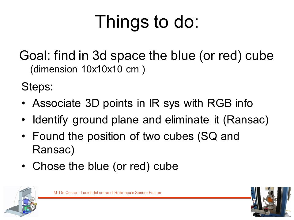Things to do: Goal: find in 3d space the blue (or red) cube (dimension 10x10x10 cm ) Steps: Associate 3D points in IR sys with RGB info.