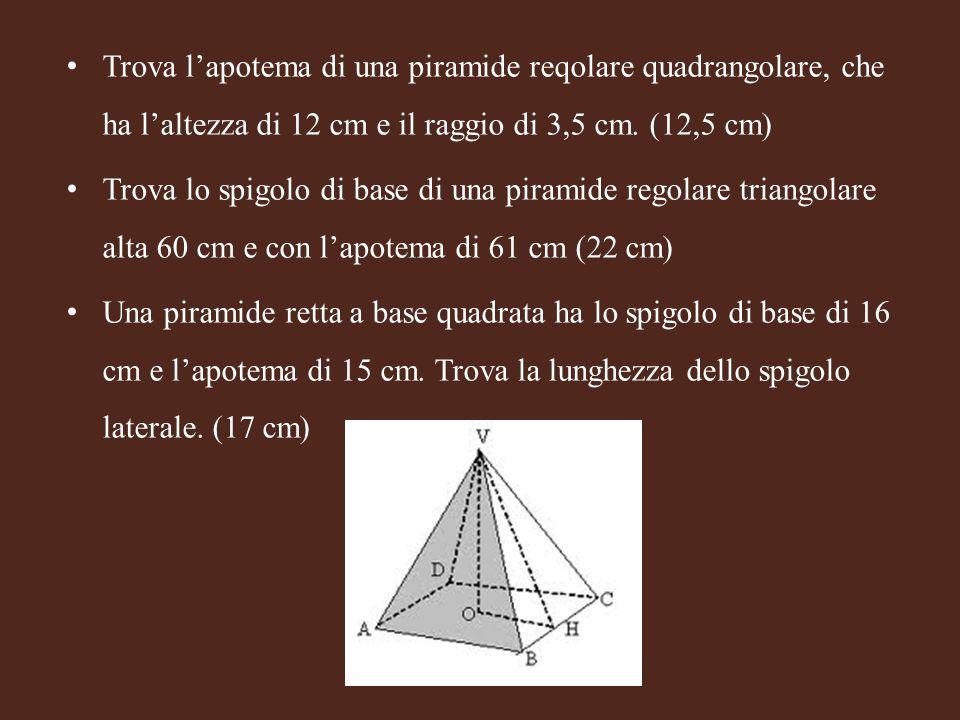 Trova l'apotema di una piramide reqolare quadrangolare, che ha l'altezza di 12 cm e il raggio di 3,5 cm. (12,5 cm)