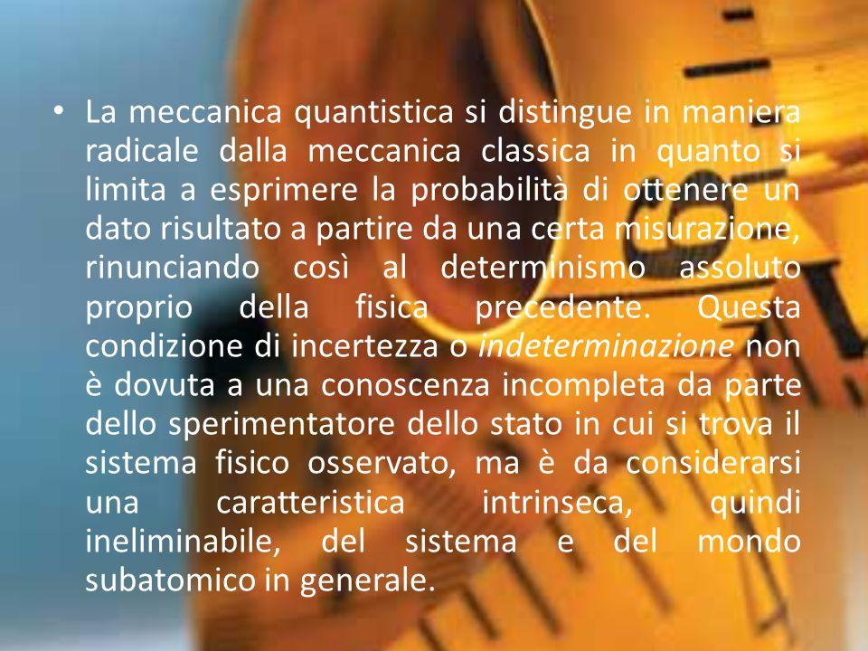 La meccanica quantistica si distingue in maniera radicale dalla meccanica classica in quanto si limita a esprimere la probabilità di ottenere un dato risultato a partire da una certa misurazione, rinunciando così al determinismo assoluto proprio della fisica precedente.