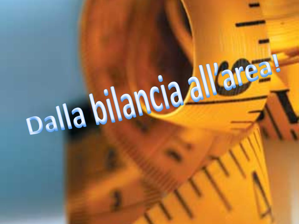Dalla bilancia all'area!