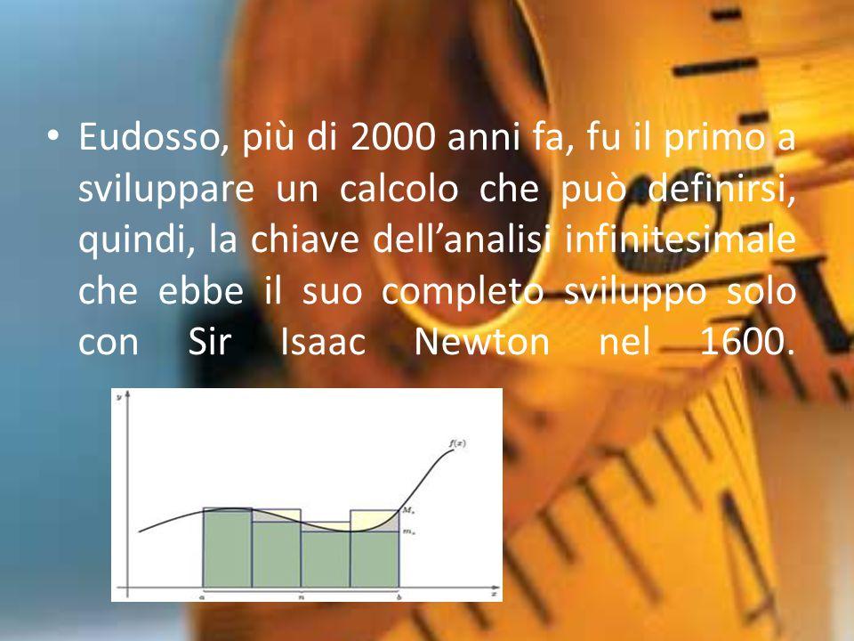Eudosso, più di 2000 anni fa, fu il primo a sviluppare un calcolo che può definirsi, quindi, la chiave dell'analisi infinitesimale che ebbe il suo completo sviluppo solo con Sir Isaac Newton nel 1600.
