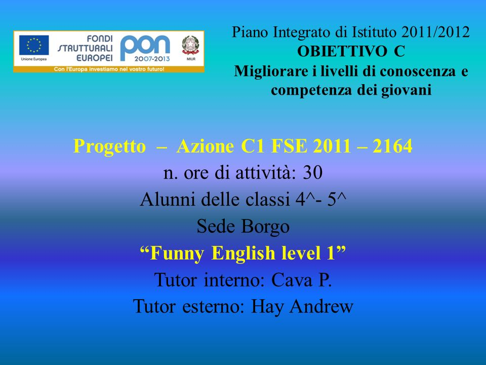 Piano Integrato di Istituto 2011/2012 OBIETTIVO C Migliorare i livelli di conoscenza e competenza dei giovani
