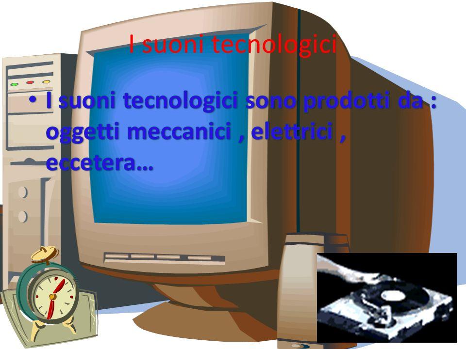 I suoni tecnologici I suoni tecnologici sono prodotti da : oggetti meccanici , elettrici , eccetera…