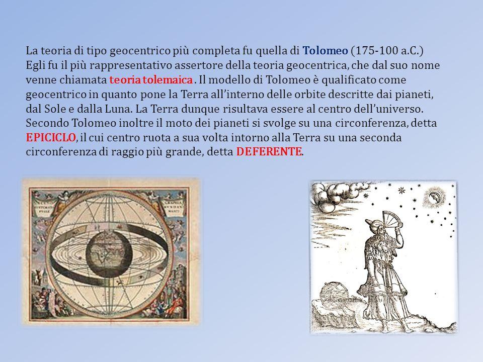 La teoria di tipo geocentrico più completa fu quella di Tolomeo (175-100 a.C.) Egli fu il più rappresentativo assertore della teoria geocentrica, che dal suo nome venne chiamata teoria tolemaica .