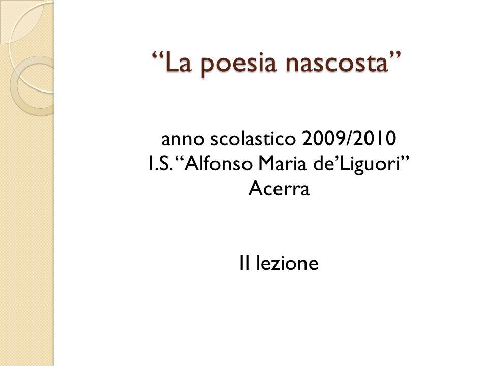 La poesia nascosta anno scolastico 2009/2010 I.S. Alfonso Maria de'Liguori Acerra II lezione
