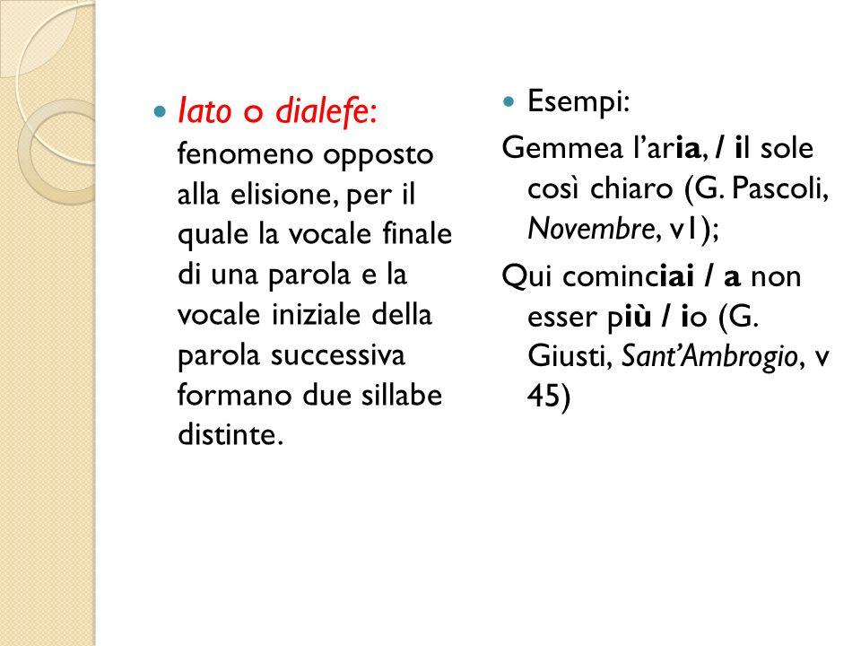 Esempi: Gemmea l'aria, / il sole così chiaro (G. Pascoli, Novembre, v1); Qui cominciai / a non esser più / io (G. Giusti, Sant'Ambrogio, v 45)