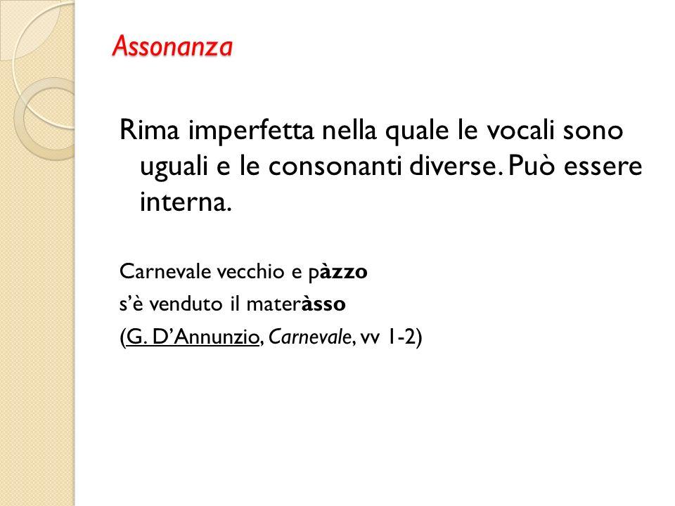 Assonanza Rima imperfetta nella quale le vocali sono uguali e le consonanti diverse. Può essere interna.