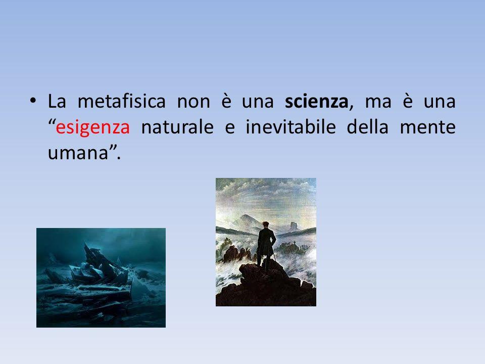 La metafisica non è una scienza, ma è una esigenza naturale e inevitabile della mente umana .
