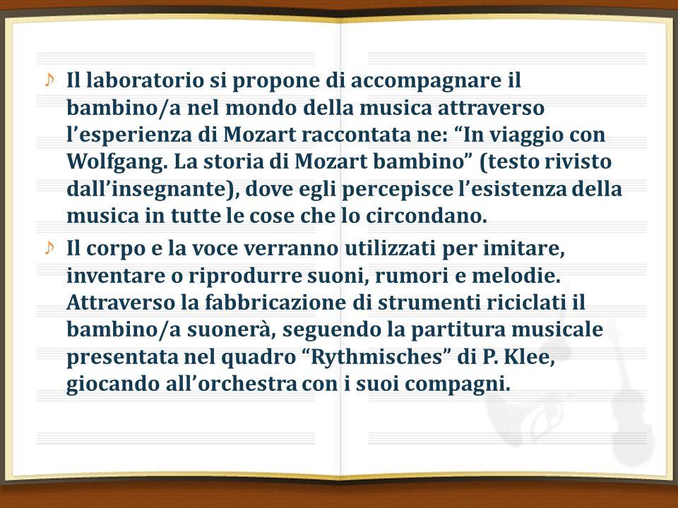Il laboratorio si propone di accompagnare il bambino/a nel mondo della musica attraverso l'esperienza di Mozart raccontata ne: In viaggio con Wolfgang. La storia di Mozart bambino (testo rivisto dall'insegnante), dove egli percepisce l'esistenza della musica in tutte le cose che lo circondano.