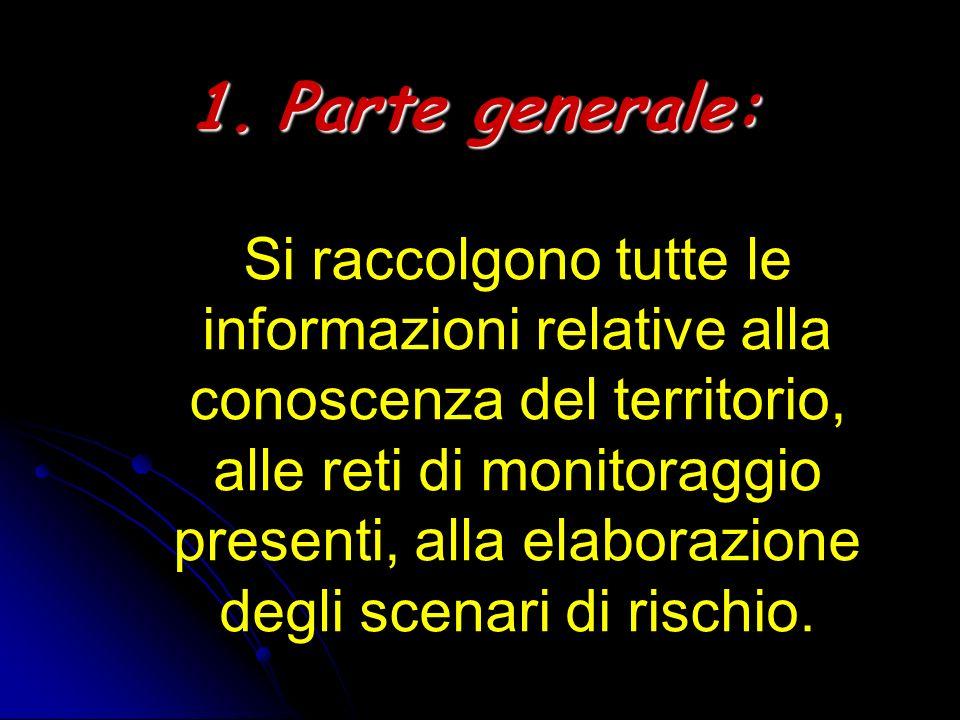Parte generale: Si raccolgono tutte le informazioni relative alla conoscenza del territorio, alle reti di monitoraggio presenti, alla elaborazione degli scenari di rischio.