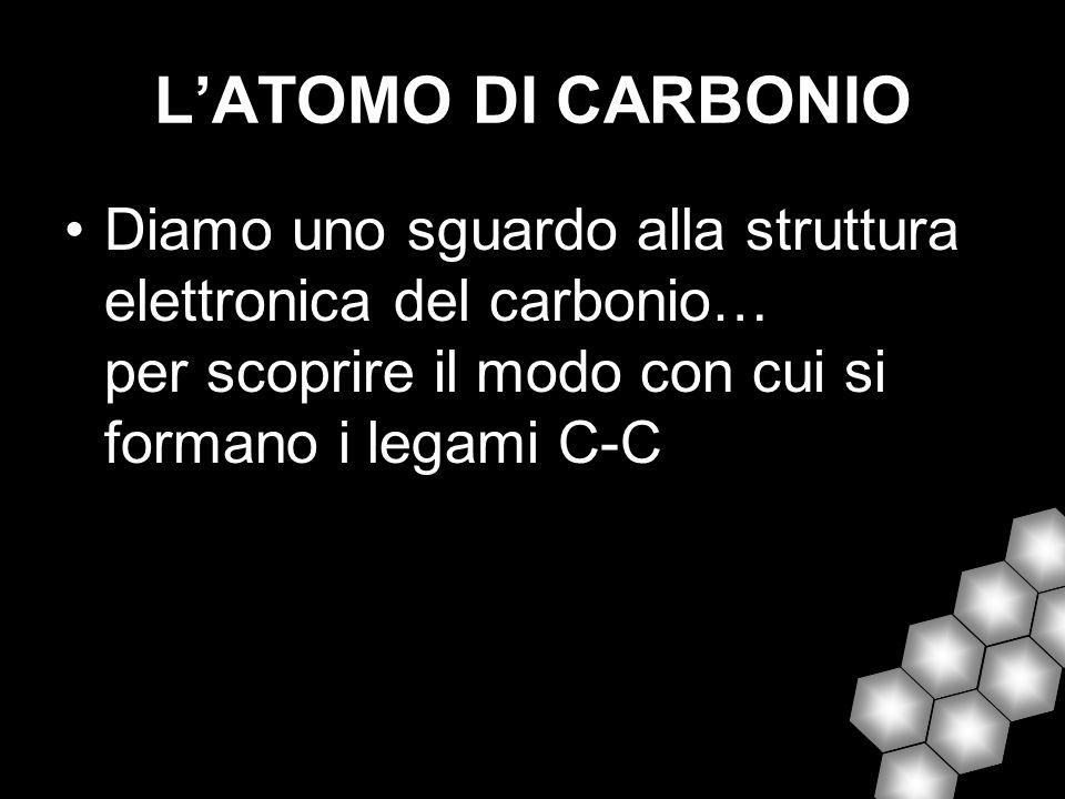L'ATOMO DI CARBONIO Diamo uno sguardo alla struttura elettronica del carbonio… per scoprire il modo con cui si formano i legami C-C.