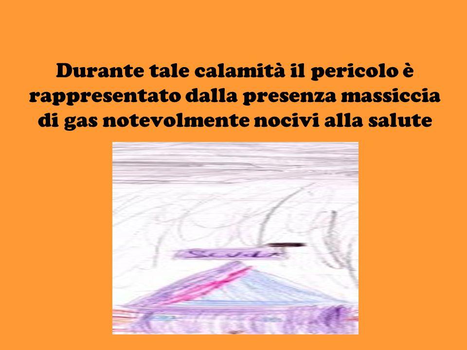 Durante tale calamità il pericolo è rappresentato dalla presenza massiccia di gas notevolmente nocivi alla salute